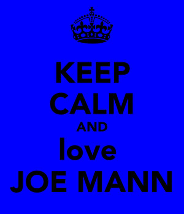 KEEP CALM AND love  JOE MANN