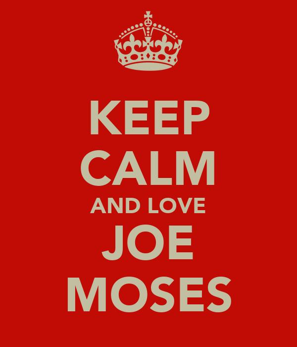 KEEP CALM AND LOVE JOE MOSES