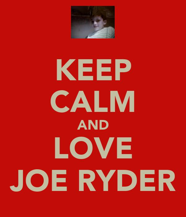 KEEP CALM AND LOVE JOE RYDER