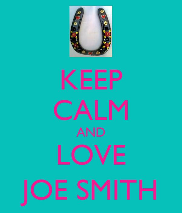 KEEP CALM AND LOVE JOE SMITH