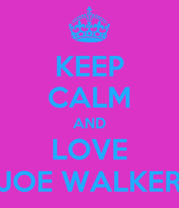 KEEP CALM AND LOVE JOE WALKER