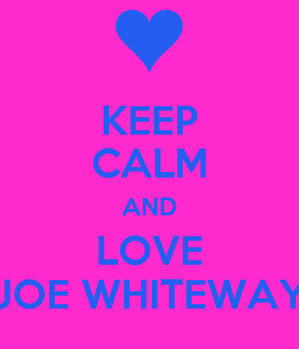 KEEP CALM AND LOVE JOE WHITEWAY