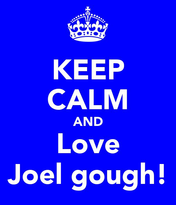 KEEP CALM AND Love Joel gough!