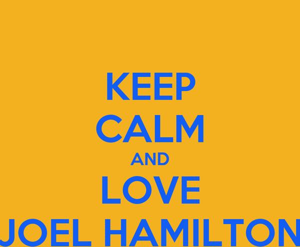 KEEP CALM AND LOVE JOEL HAMILTON