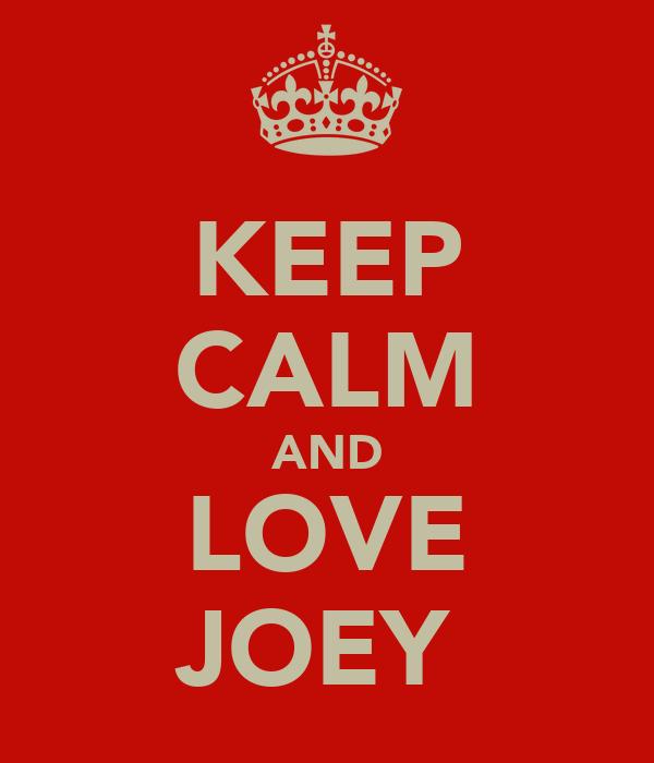 KEEP CALM AND LOVE JOEY♥
