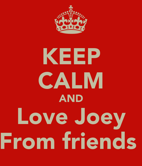 KEEP CALM AND Love Joey From friends