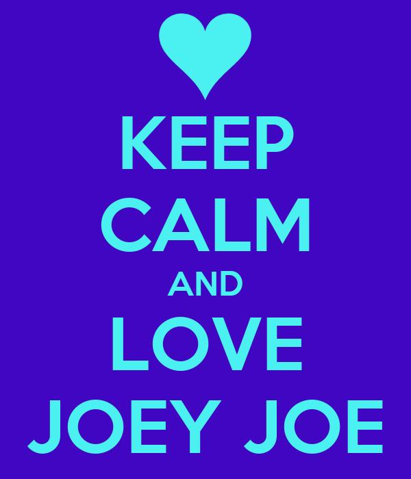 KEEP CALM AND LOVE JOEY JOE