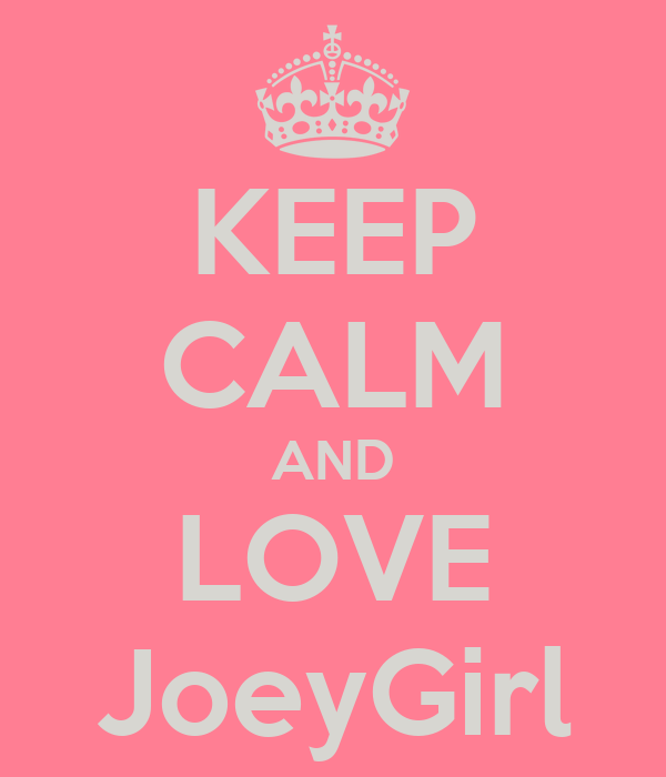 KEEP CALM AND LOVE JoeyGirl