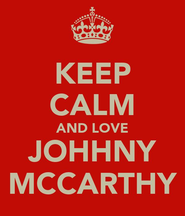 KEEP CALM AND LOVE JOHHNY MCCARTHY