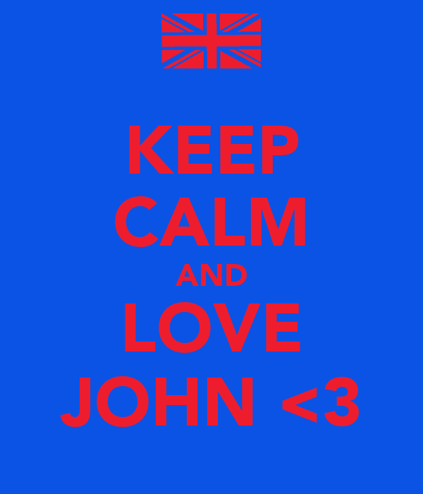 KEEP CALM AND LOVE JOHN <3