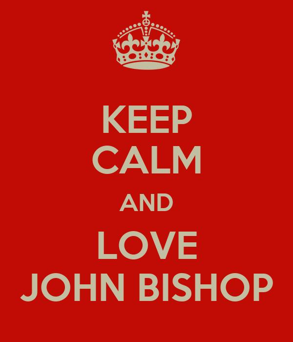 KEEP CALM AND LOVE JOHN BISHOP