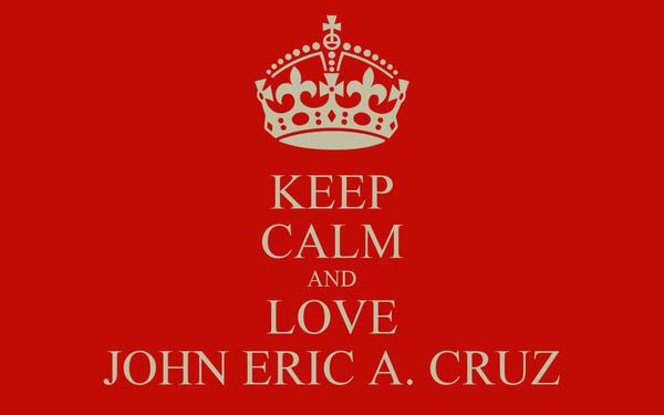 KEEP CALM AND LOVE JOHN ERIC A. CRUZ
