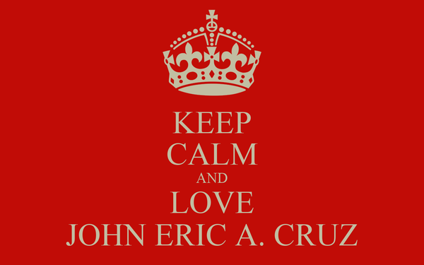 KEEP CALM AND LOVE JOHN ERIC A. CRUZ