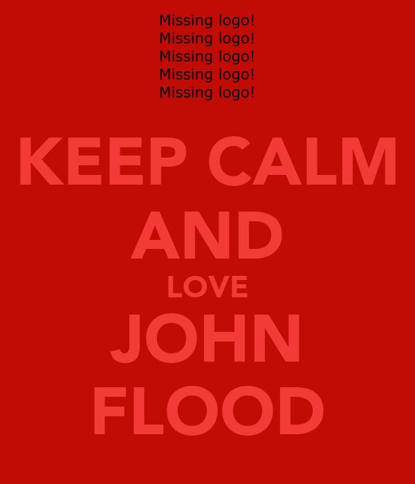 KEEP CALM AND LOVE JOHN FLOOD