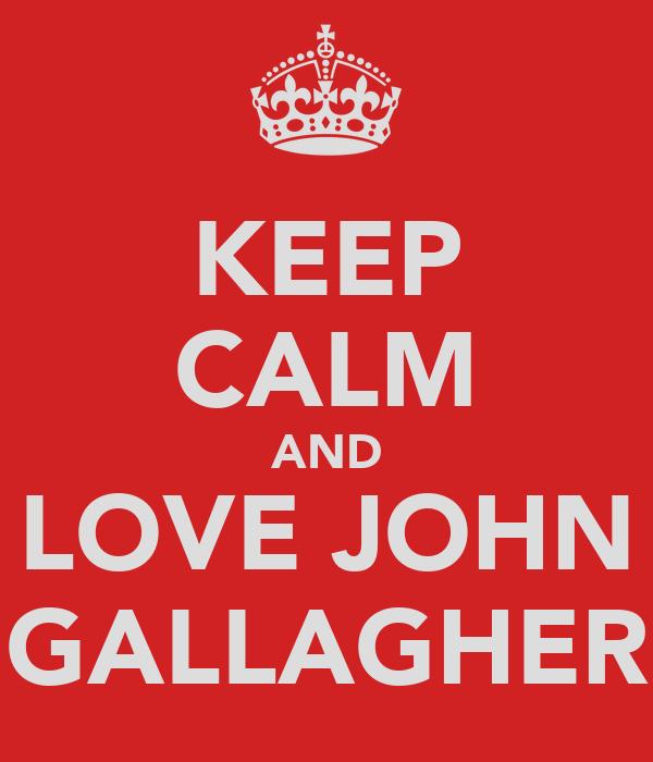 KEEP CALM AND LOVE JOHN GALLAGHER