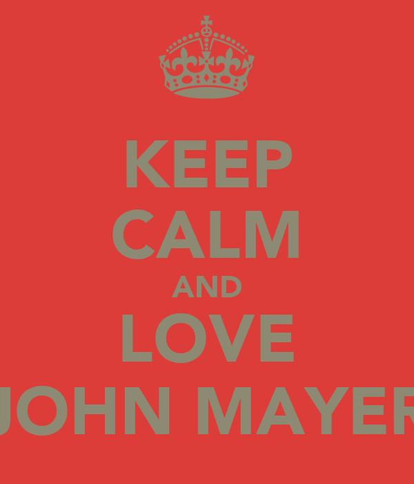 KEEP CALM AND LOVE JOHN MAYER