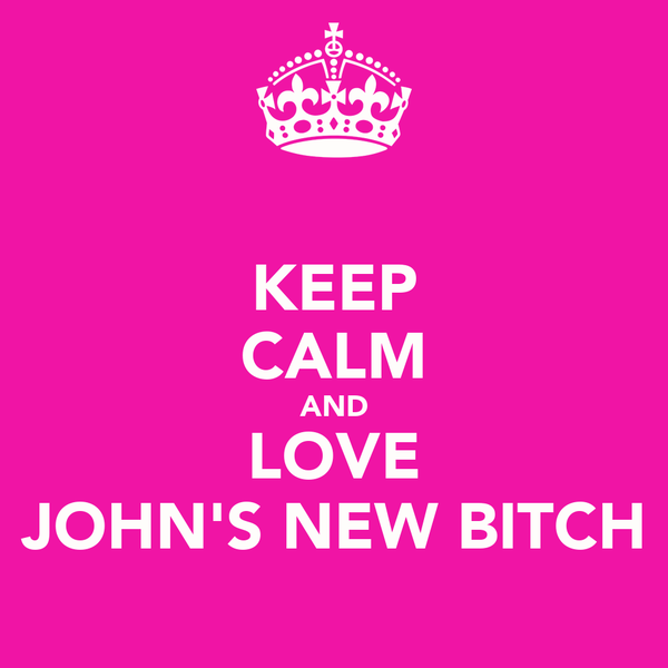 KEEP CALM AND LOVE JOHN'S NEW BITCH