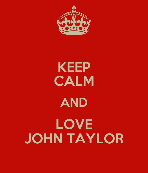 KEEP CALM AND LOVE JOHN TAYLOR