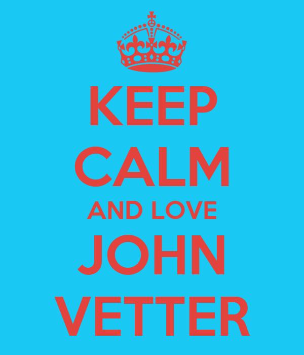 KEEP CALM AND LOVE JOHN VETTER
