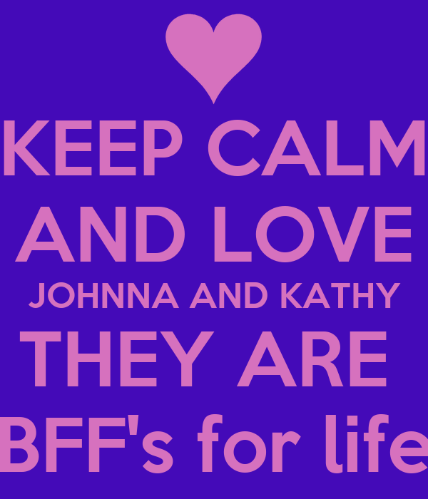 KEEP CALM AND LOVE JOHNNA AND KATHY THEY ARE  BFF's for life