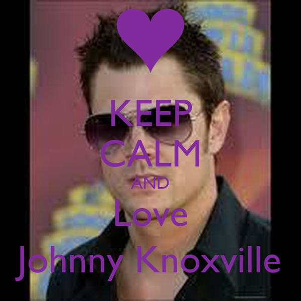 KEEP CALM AND Love Johnny Knoxville