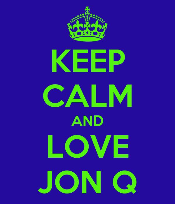KEEP CALM AND LOVE JON Q