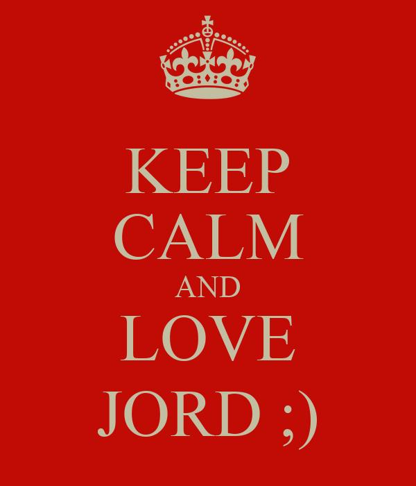 KEEP CALM AND LOVE JORD ;)