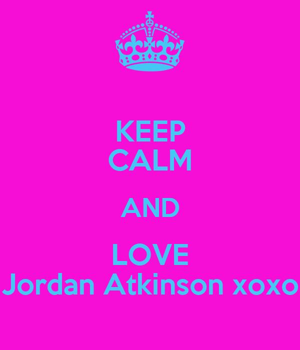 KEEP CALM AND LOVE Jordan Atkinson xoxo