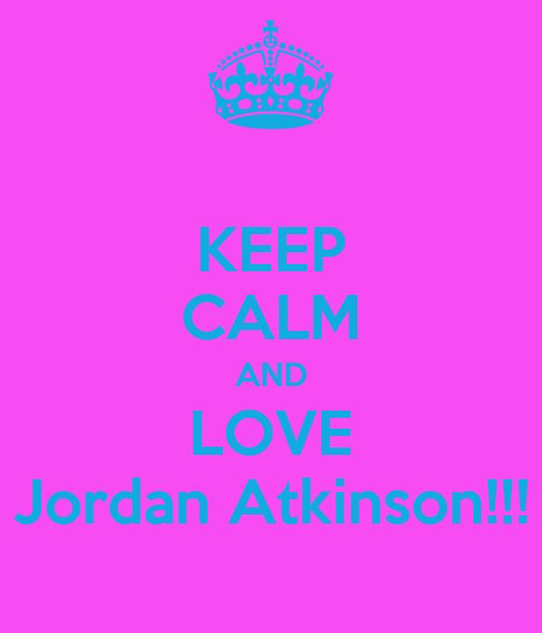 KEEP CALM AND LOVE Jordan Atkinson!!!