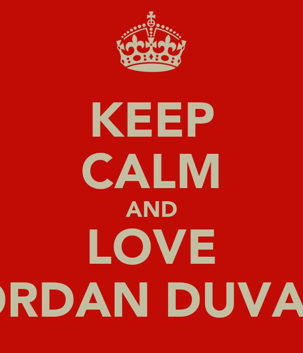 KEEP CALM AND LOVE JORDAN DUVALL