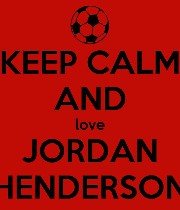 KEEP CALM AND love JORDAN HENDERSON