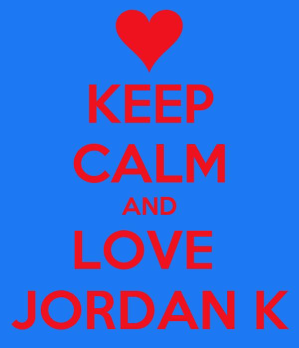 KEEP CALM AND LOVE  JORDAN K