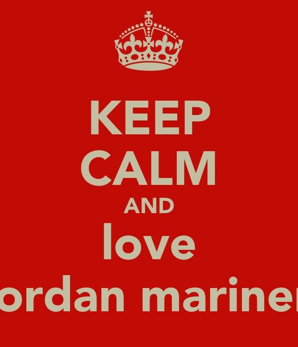 KEEP CALM AND love jordan mariner