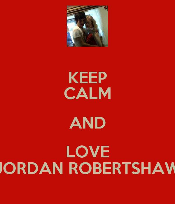 KEEP CALM AND LOVE JORDAN ROBERTSHAW
