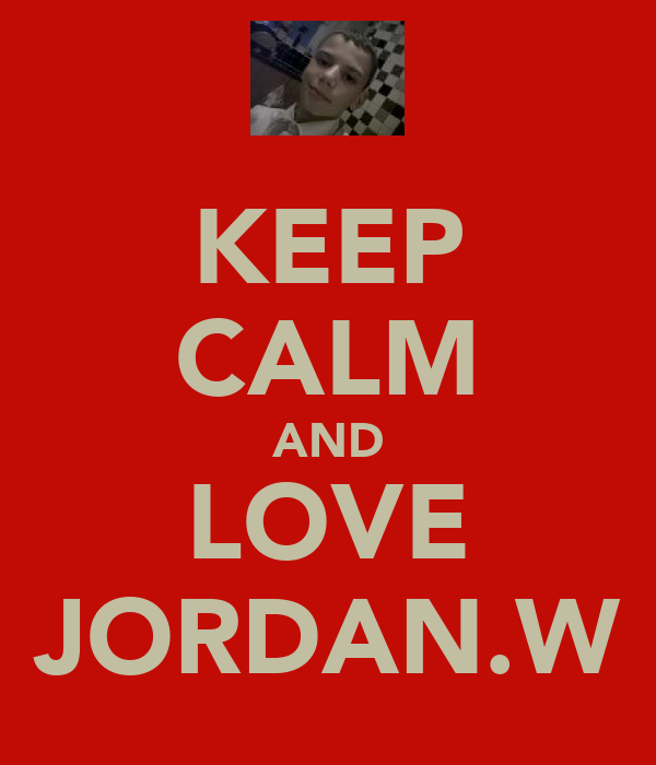 KEEP CALM AND LOVE JORDAN.W