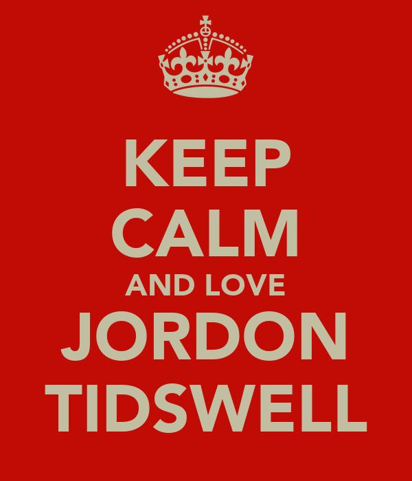 KEEP CALM AND LOVE JORDON TIDSWELL