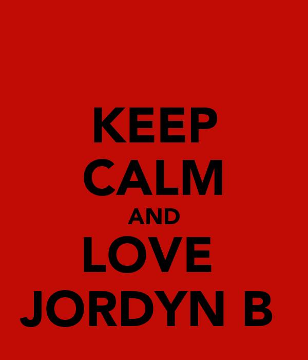 KEEP CALM AND LOVE  JORDYN B