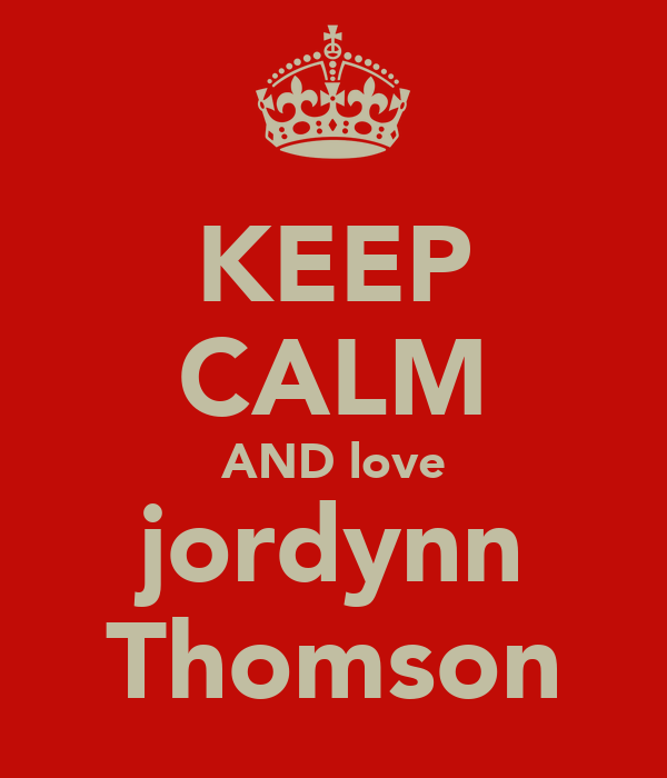 KEEP CALM AND love jordynn Thomson