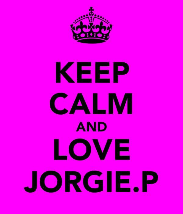 KEEP CALM AND LOVE JORGIE.P