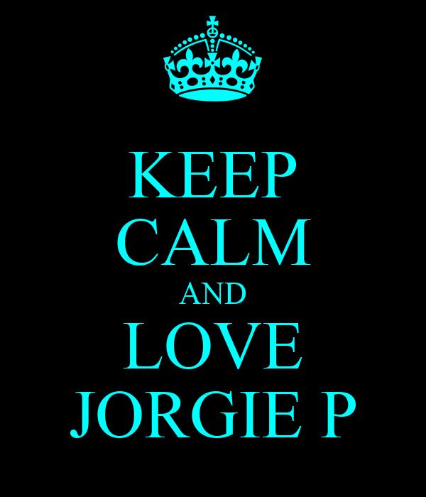 KEEP CALM AND LOVE JORGIE P