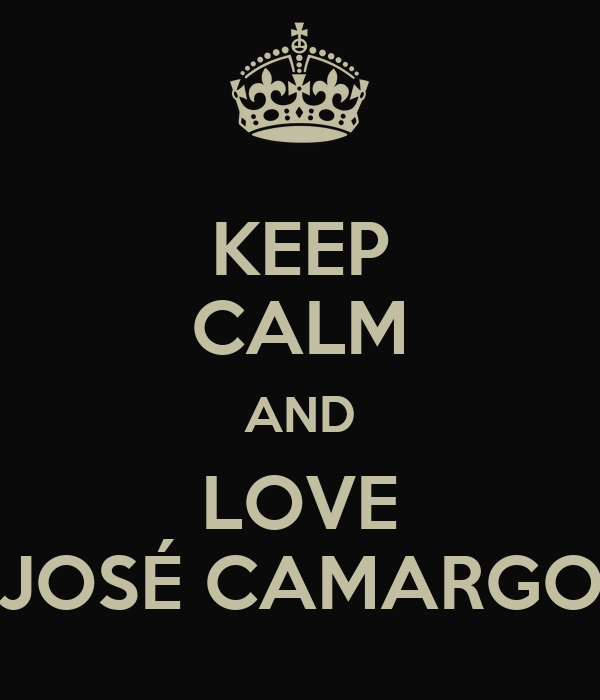 KEEP CALM AND LOVE JOSÉ CAMARGO