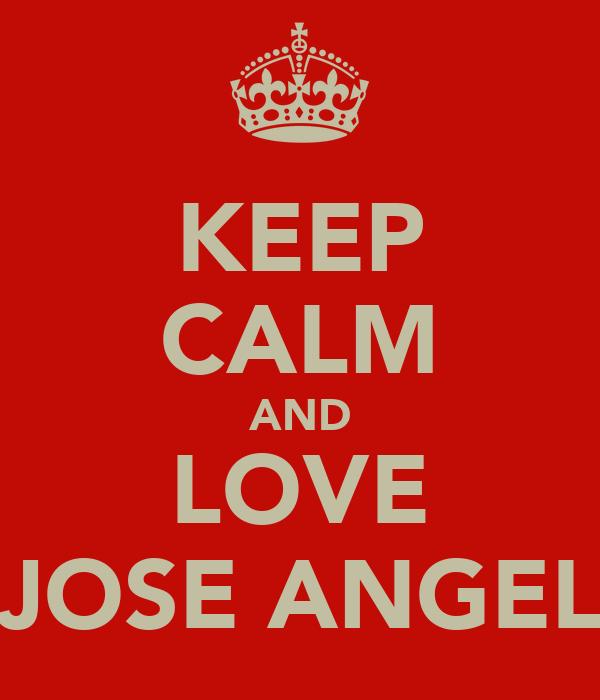 KEEP CALM AND LOVE JOSE ANGEL