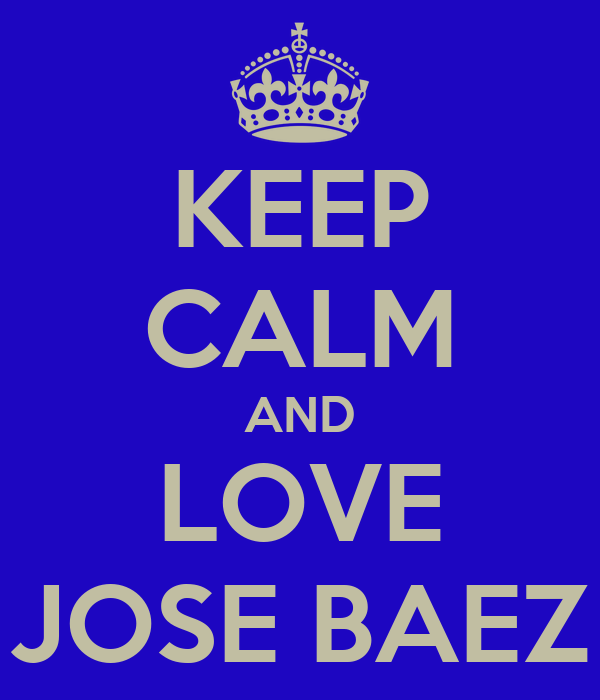 KEEP CALM AND LOVE JOSE BAEZ