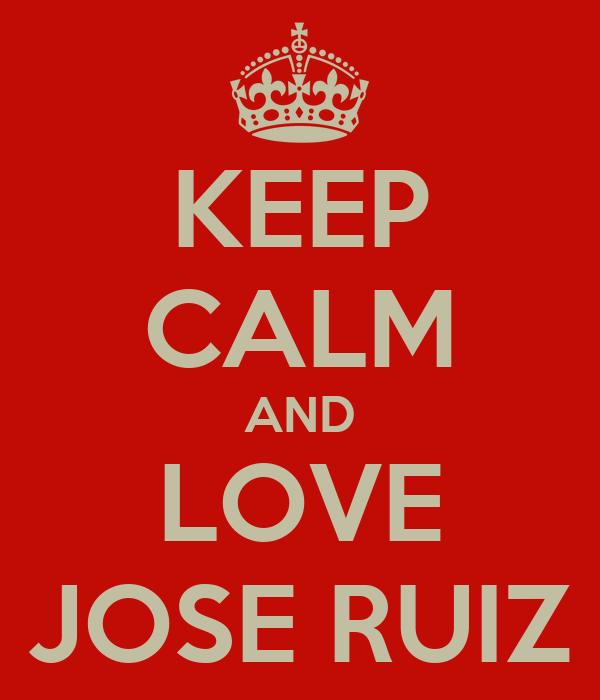 KEEP CALM AND LOVE JOSE RUIZ