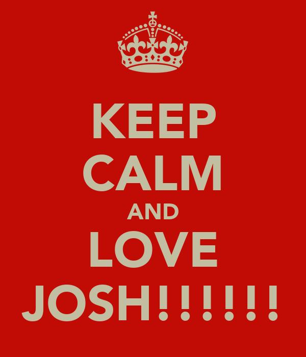 KEEP CALM AND LOVE JOSH!!!!!!