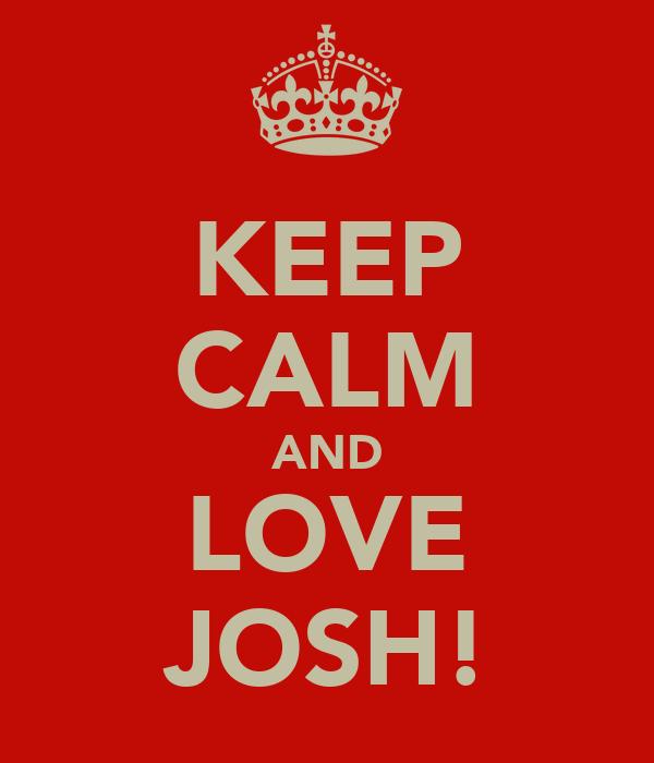 KEEP CALM AND LOVE JOSH!