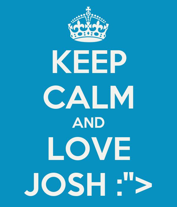 """KEEP CALM AND LOVE JOSH :"""">"""