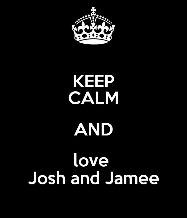 KEEP CALM AND love  Josh and Jamee