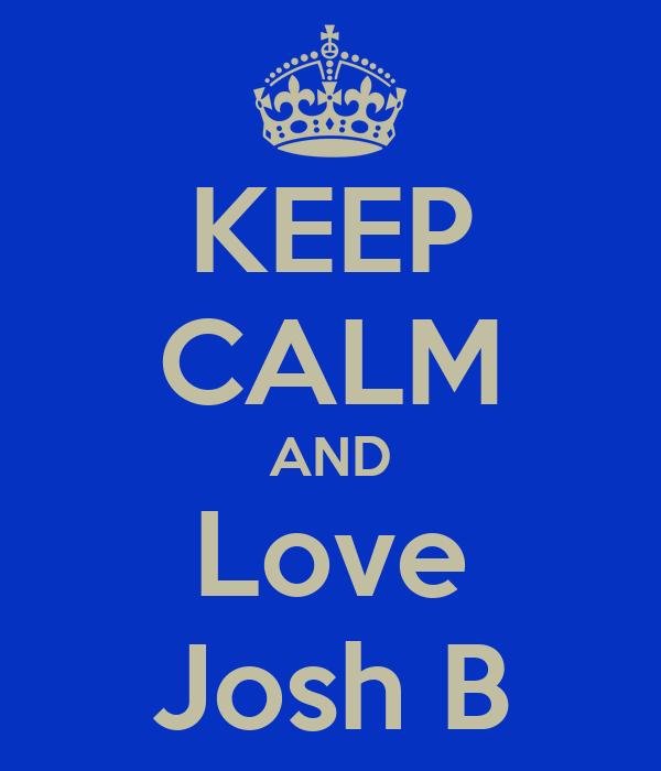 KEEP CALM AND Love Josh B