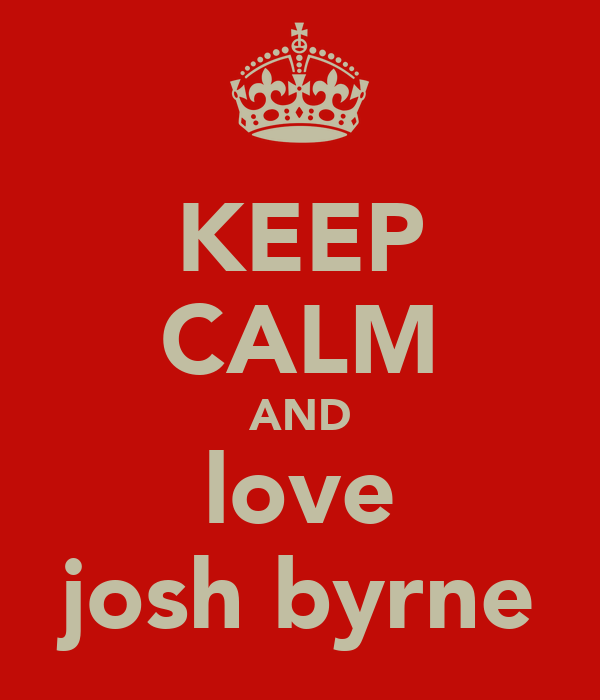 KEEP CALM AND love josh byrne